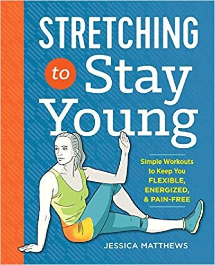 'Stretching to Stay Young: Simple Workouts to Keep You Flexible, Energized, and Pain Free' by Jessica Matthews