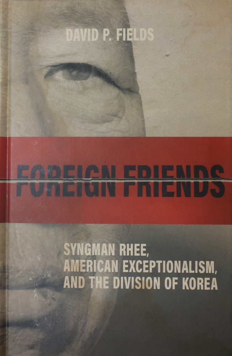 The cover of 'Foreign Friends ― Syngman Rhee: American Exceptionalism and the Division of Korea' by David Fields